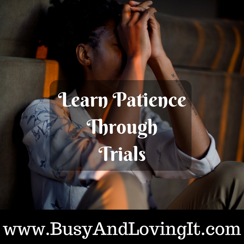 Learn Patience Through Trials Busy And Loving It